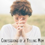 Confessions of a Yelling Mom {now reformed} & How to Overcome