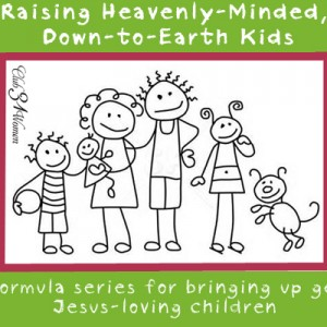 Raising Heavenly-Minded, Down-to-Earth Kids
