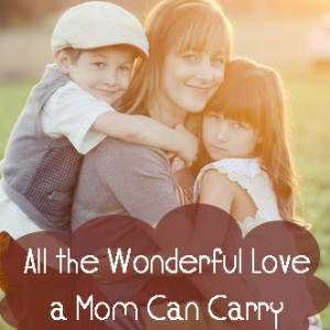 All the Wonderful Love a Mom Can Carry