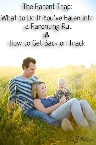 The Parent Trap - What to Do If You've Fallen Into a Parenting Rut and How to Get Back On Track