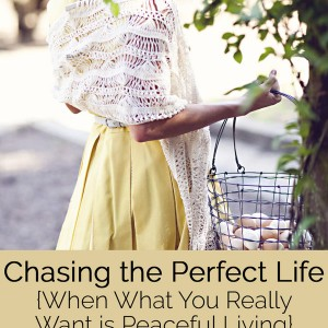 Chasing the Perfect Life {When What You Really Want Is Peaceful Living}