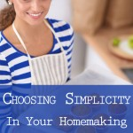 Choosing Simplicity In Your Homemaking