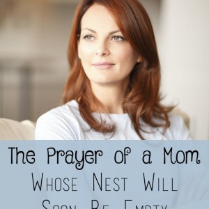 The Prayer of a Mom Whose Nest Will Soon Be Empty