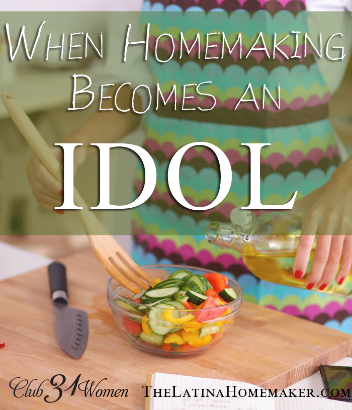 When Homemaking Becomes An Idol via @Club31Women
