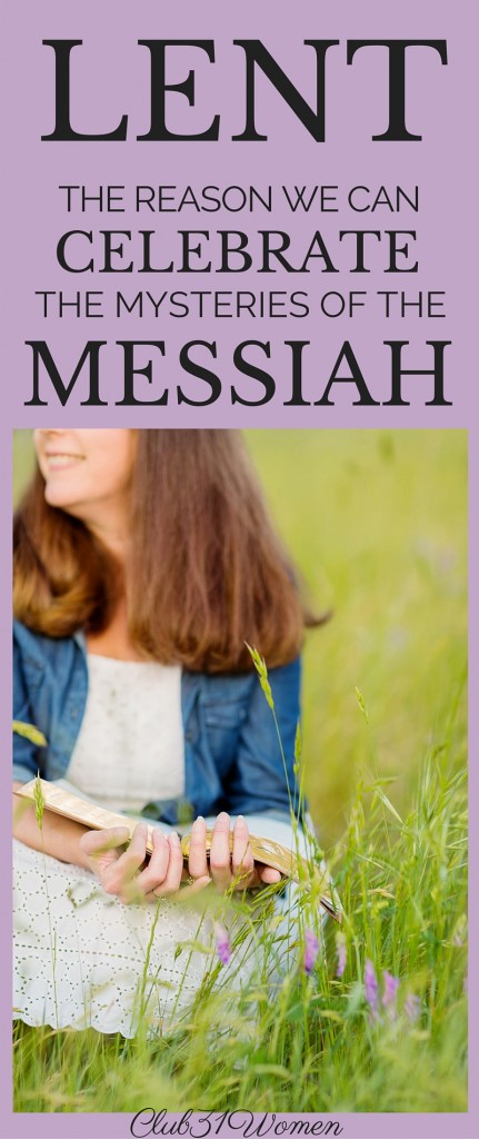Lent - The Reasons We Can Celebrate the Mysteries of the Messiah