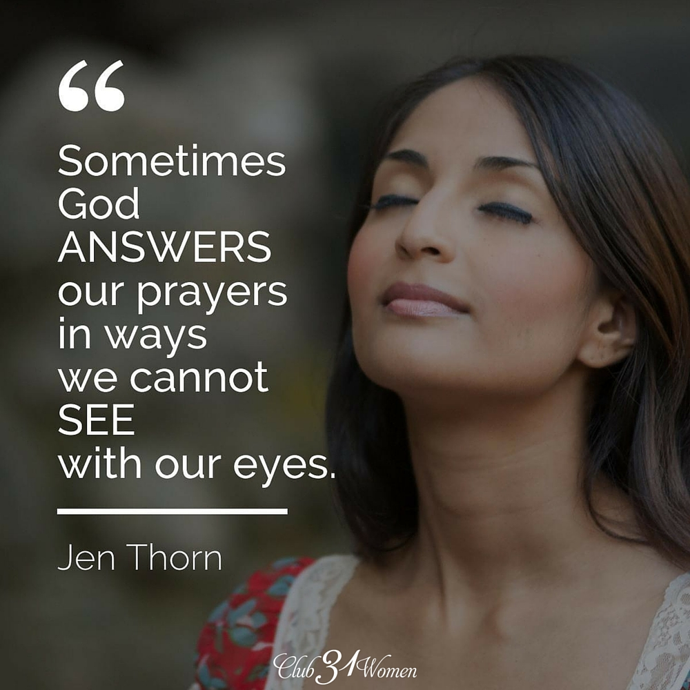 Sometimes God answers our prayers in ways we cannot see with our eyes. ~ Jen Thorn