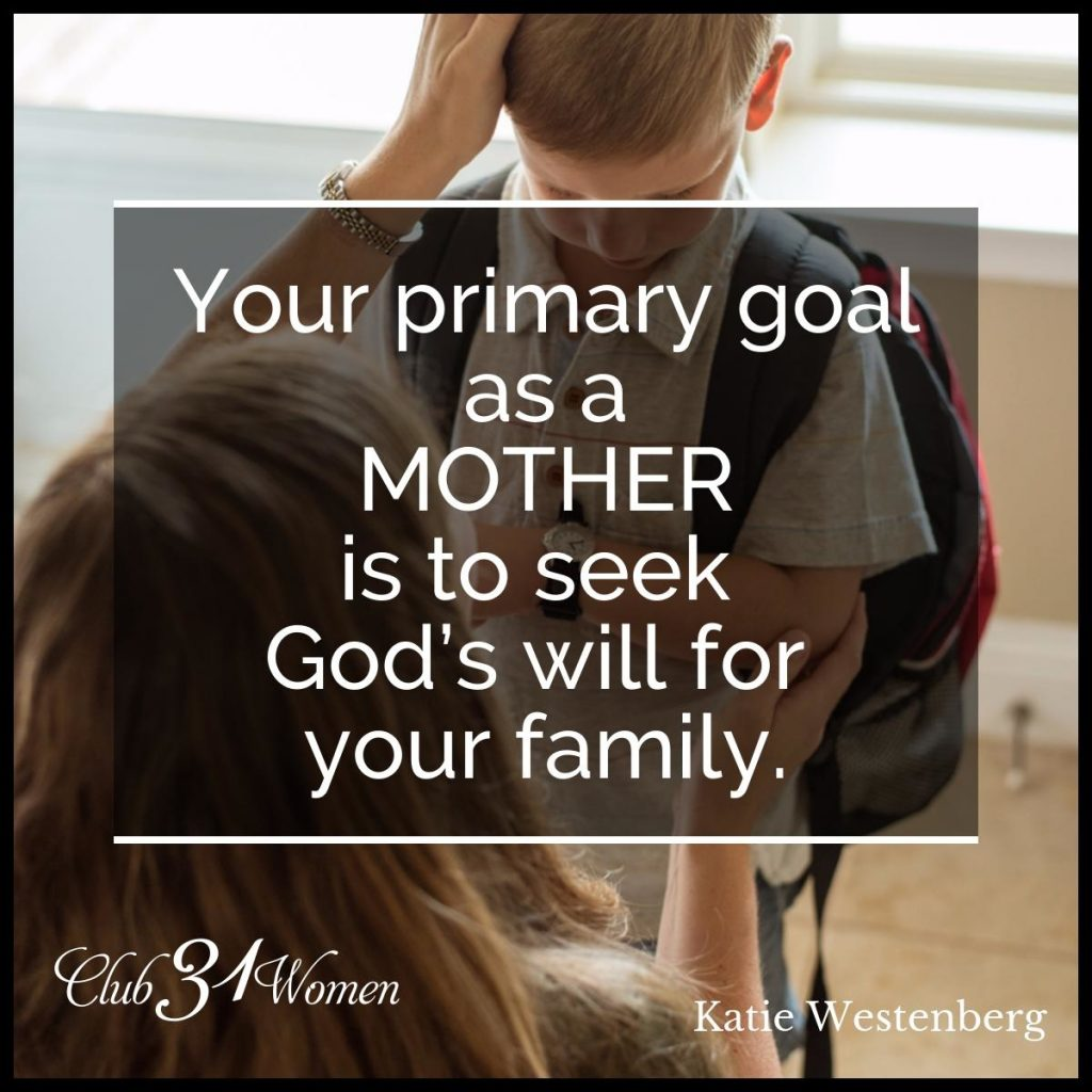 """Your primary goal as a mother is to seek God's will for your family.""  Katie Westenberg"