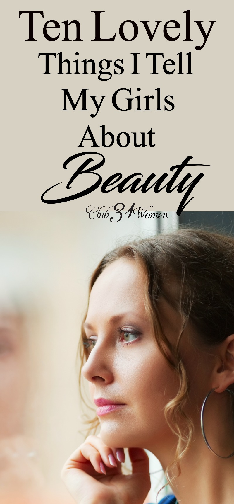 What do I tell my daughters about beauty? What it is - and what it is not? How do I help them to feel beautiful, but not get lost in the chase? Here are 10 lovely things I say to them...... ~ Club31Women via @Club31Women