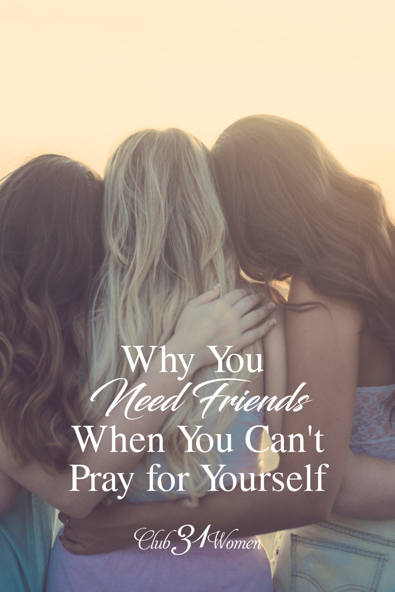 Sometimes when we grow weary, we struggle to even know how to pray for our self and need to rely on close friends to pour into us. You need these friends! via @Club31Women